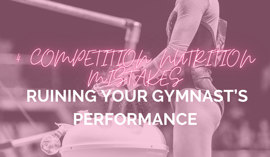 4 Competition Nutrition Mistakes Ruining Your Gymnast's Performance